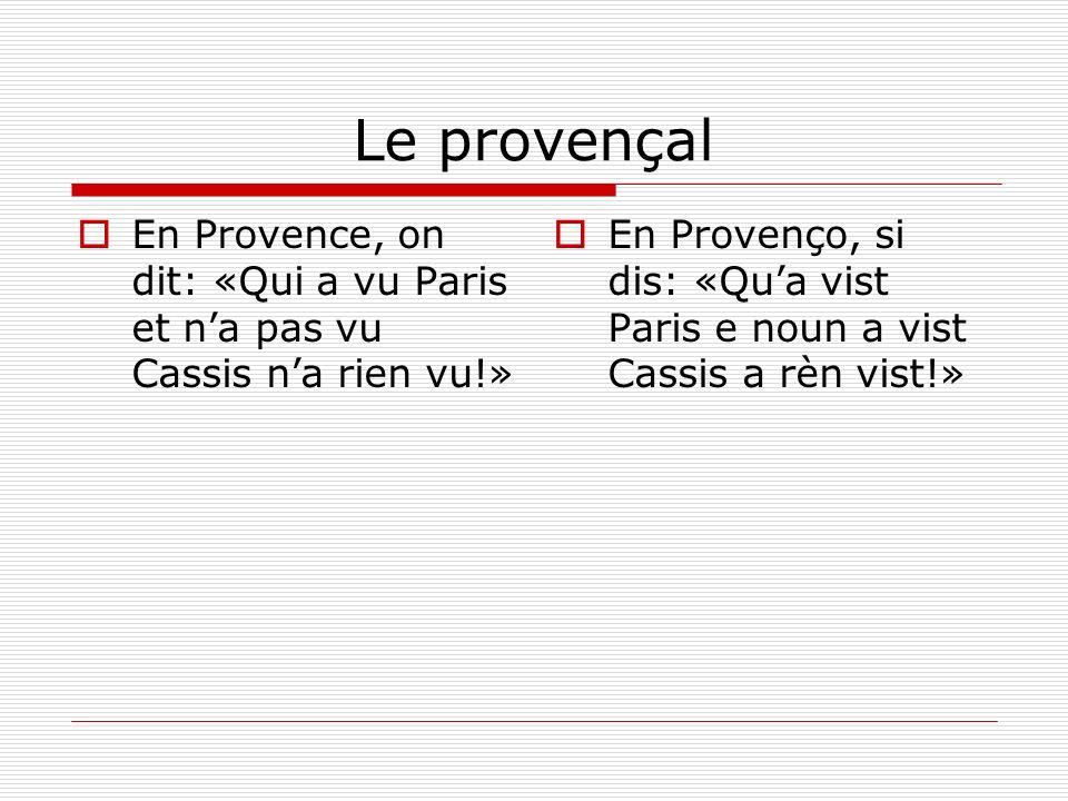 Le provençal En Provence, on dit: «Qui a vu Paris et na pas vu Cassis na rien vu!» En Provenço, si dis: «Qua vist Paris e noun a vist Cassis a rèn vis