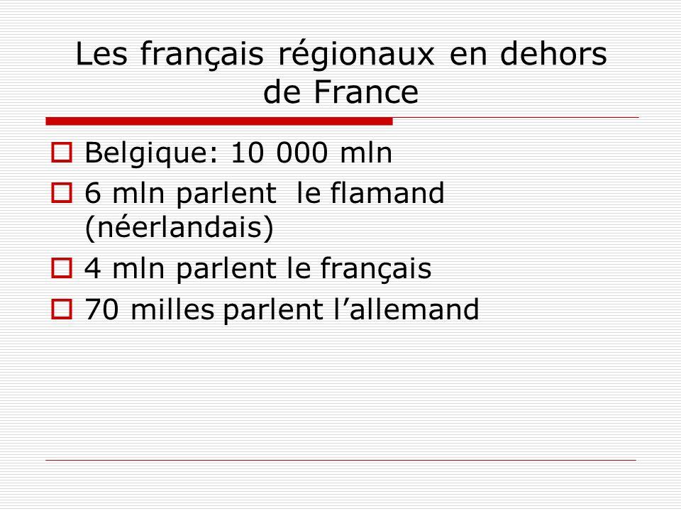 Les français régionaux en dehors de France Belgique: 10 000 mln 6 mln parlent le flamand (néerlandais) 4 mln parlent le français 70 milles parlent lal