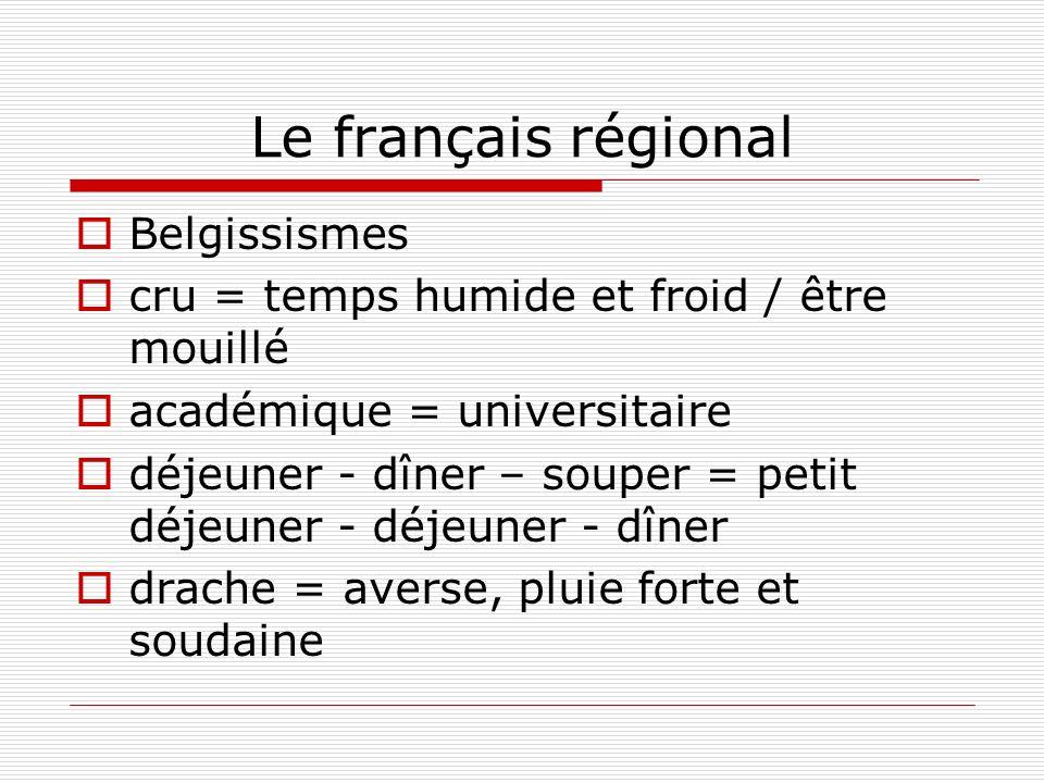Le français régional Belgissismes cru = temps humide et froid / être mouillé académique = universitaire déjeuner - dîner – souper = petit déjeuner - d