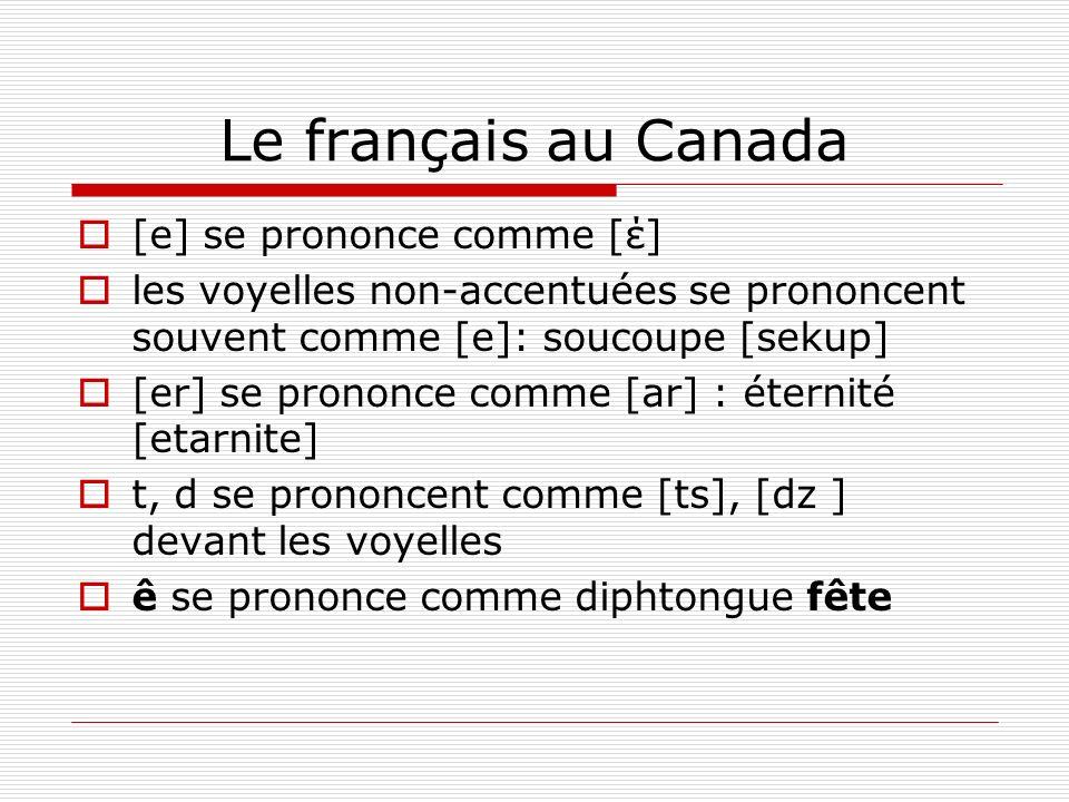 Le français au Canada [e] se prononce comme [έ] les voyelles non-accentuées se prononcent souvent comme [e]: soucoupe [sekup] [er] se prononce comme [