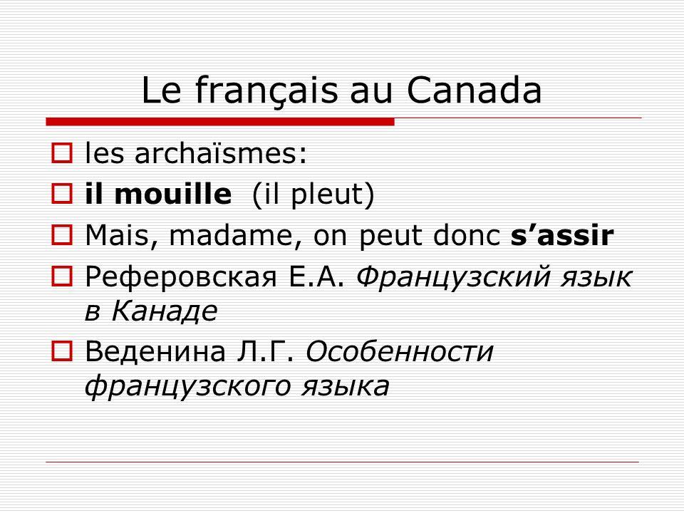 Le français au Canada les archaïsmes: il mouille (il pleut) Mais, madame, on peut donc sassir Реферовская Е.А. Французский язык в Канаде Веденина Л.Г.