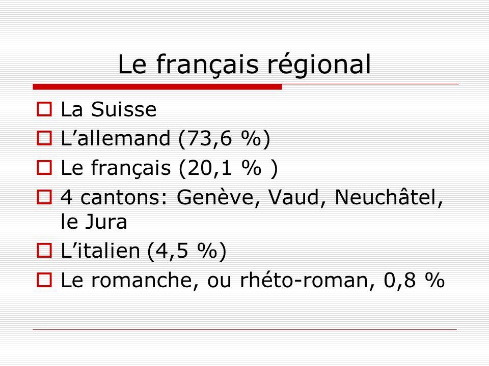 Le français régional La Suisse Lallemand (73,6 %) Le français (20,1 % ) 4 cantons: Genève, Vaud, Neuchâtel, le Jura Litalien (4,5 %) Le romanche, ou r