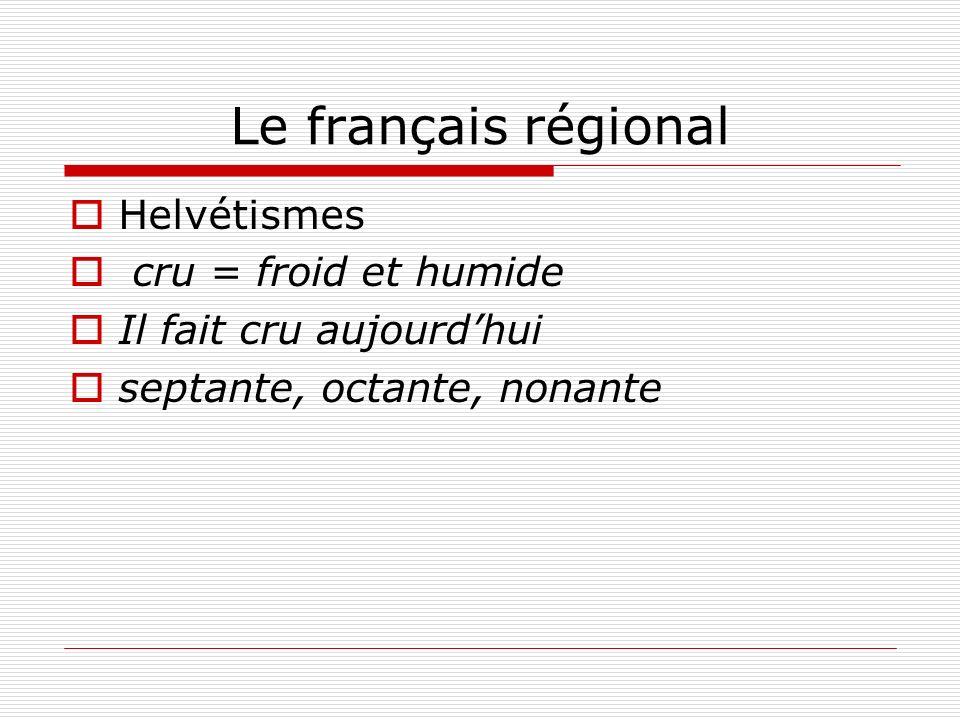 Le français régional Helvétismes cru = froid et humide Il fait cru aujourdhui septante, octante, nonante