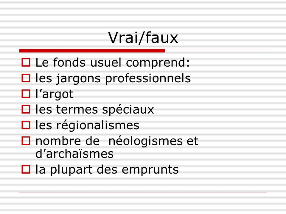 Vrai/faux Le fonds usuel comprend: les jargons professionnels largot les termes spéciaux les régionalismes nombre de néologismes et darchaïsmes la plu