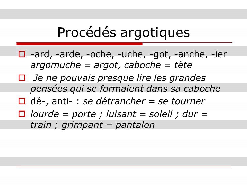 Procédés argotiques -ard, -arde, -oche, -uche, -got, -anche, -ier argomuche = argot, caboche = tête Je ne pouvais presque lire les grandes pensées qui