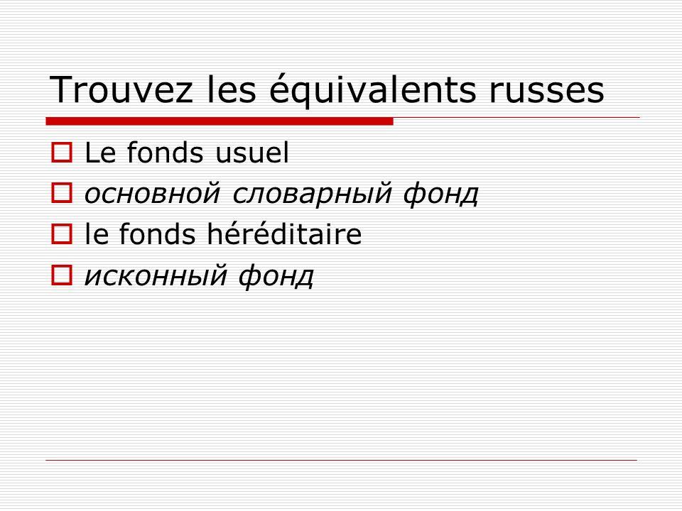 Trouvez les équivalents russes Le fonds usuel основной словарный фонд le fonds héréditaire исконный фонд