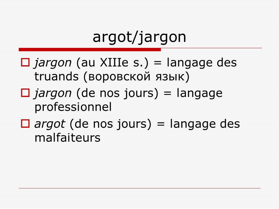 argot/jargon jargon (au XIIIe s.) = langage des truands (воровской язык) jargon (de nos jours) = langage professionnel argot (de nos jours) = langage