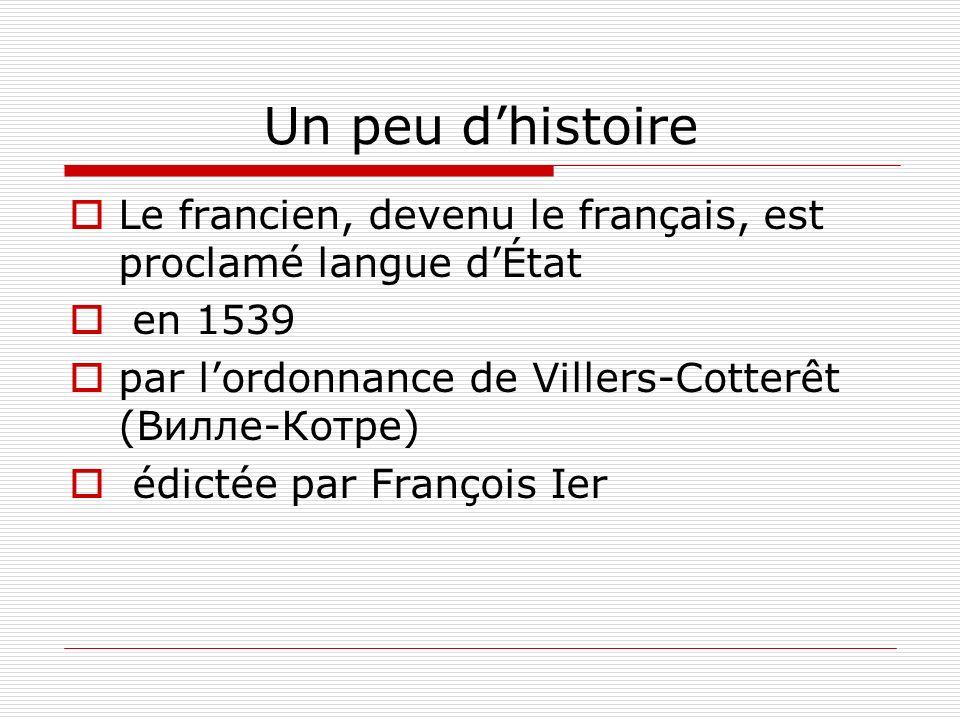 Un peu dhistoire Le francien, devenu le français, est proclamé langue dÉtat en 1539 par lordonnance de Villers-Cotterêt (Вилле-Котре) édictée par Fran