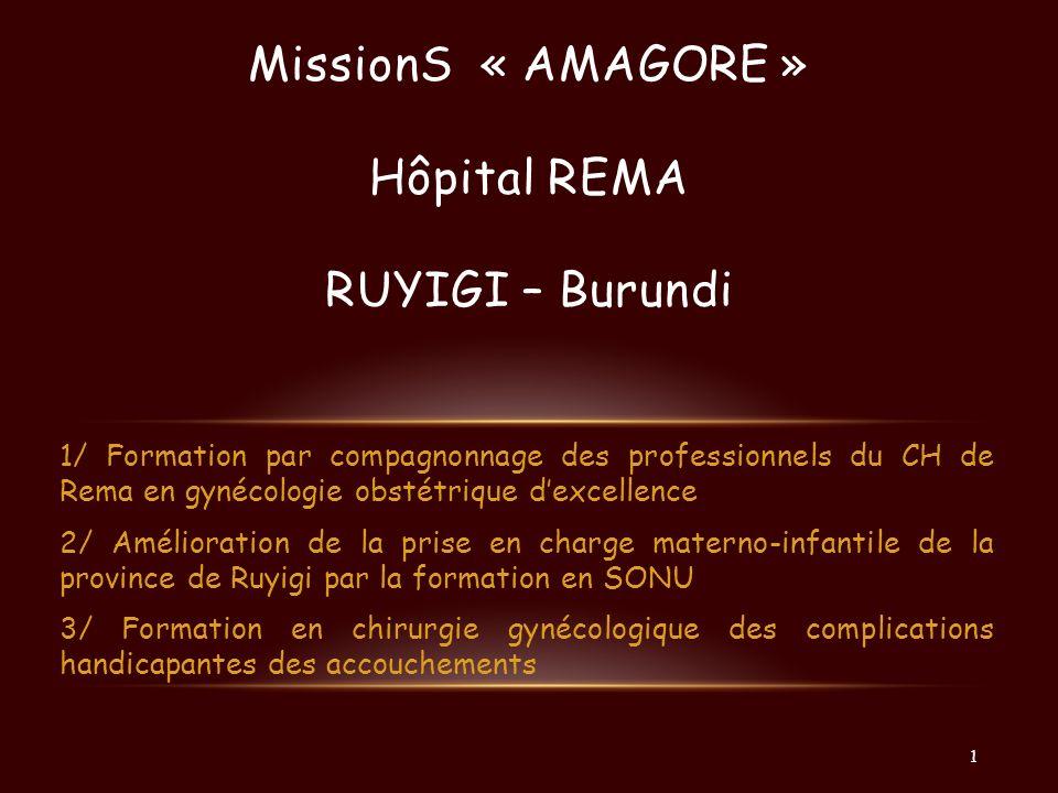 LES FORMATIONS SONU MSPLS, PNSR, Projet « Bonne Santé »/« Amagara Mezza » (UE), INSP, CHUK Directeurs des 10 hôpitaux de district, Médecins provinciaux, Médecins de District 2 missions de mise en place du projet avec les tutelles : 12 participants / session de 5 jours Formation de 8 médecins, 16 infirmiers issus des hôpitaux de district des régions de Cankuzo et de Ruyigi 4 formateurs : 2 de Réma et 2 de GSF 1 mission de 2 sessions de SONU « amélioré » en Avril 2013.