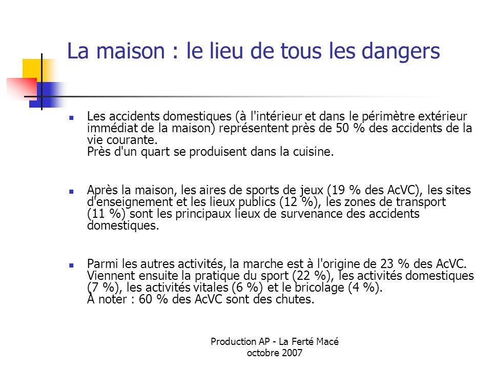Production AP - La Ferté Macé octobre 2007 La maison : le lieu de tous les dangers Les accidents domestiques (à l'intérieur et dans le périmètre extér