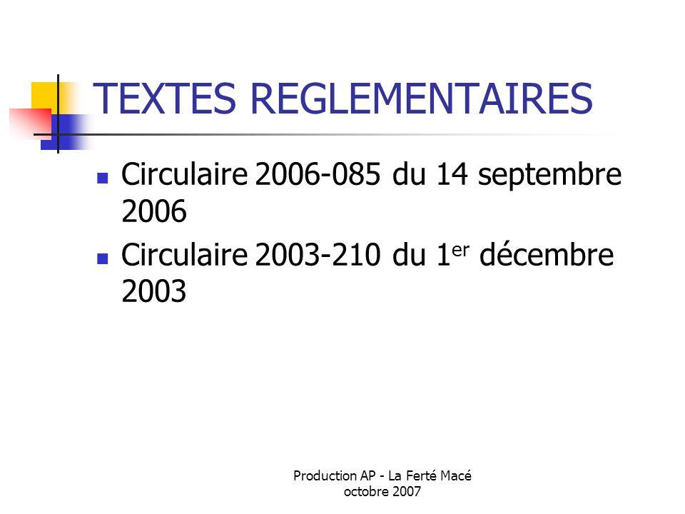 Production AP - La Ferté Macé octobre 2007 TEXTES REGLEMENTAIRES Circulaire 2006-085 du 14 septembre 2006 Circulaire 2003-210 du 1 er décembre 2003