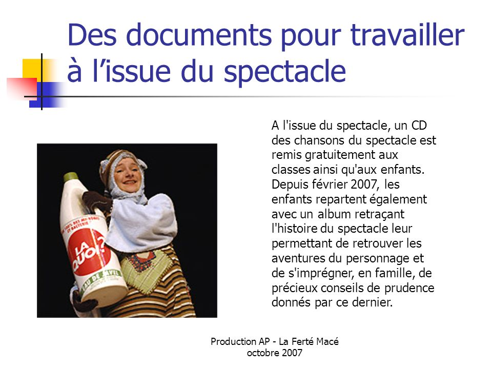 Production AP - La Ferté Macé octobre 2007 Des documents pour travailler à lissue du spectacle A l'issue du spectacle, un CD des chansons du spectacle