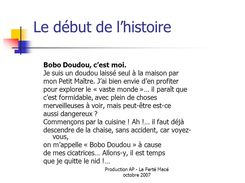 Production AP - La Ferté Macé octobre 2007 Le début de lhistoire Bobo Doudou, cest moi. Je suis un doudou laissé seul à la maison par mon Petit Maître