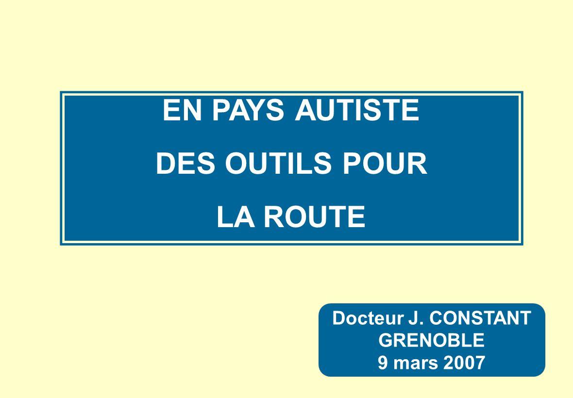 Docteur J. CONSTANT GRENOBLE 9 mars 2007 EN PAYS AUTISTE DES OUTILS POUR LA ROUTE