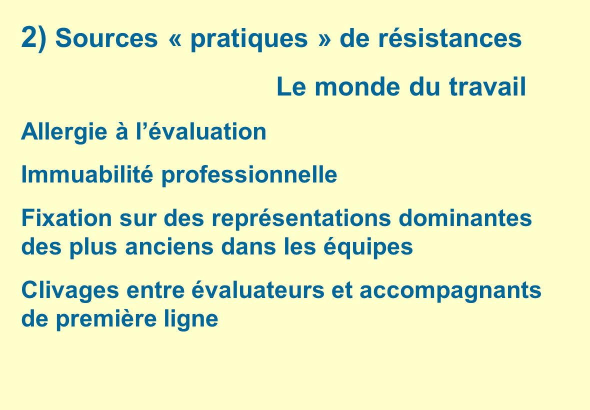 2) Sources « pratiques » de résistances Le monde du travail Allergie à lévaluation Immuabilité professionnelle Fixation sur des représentations domina