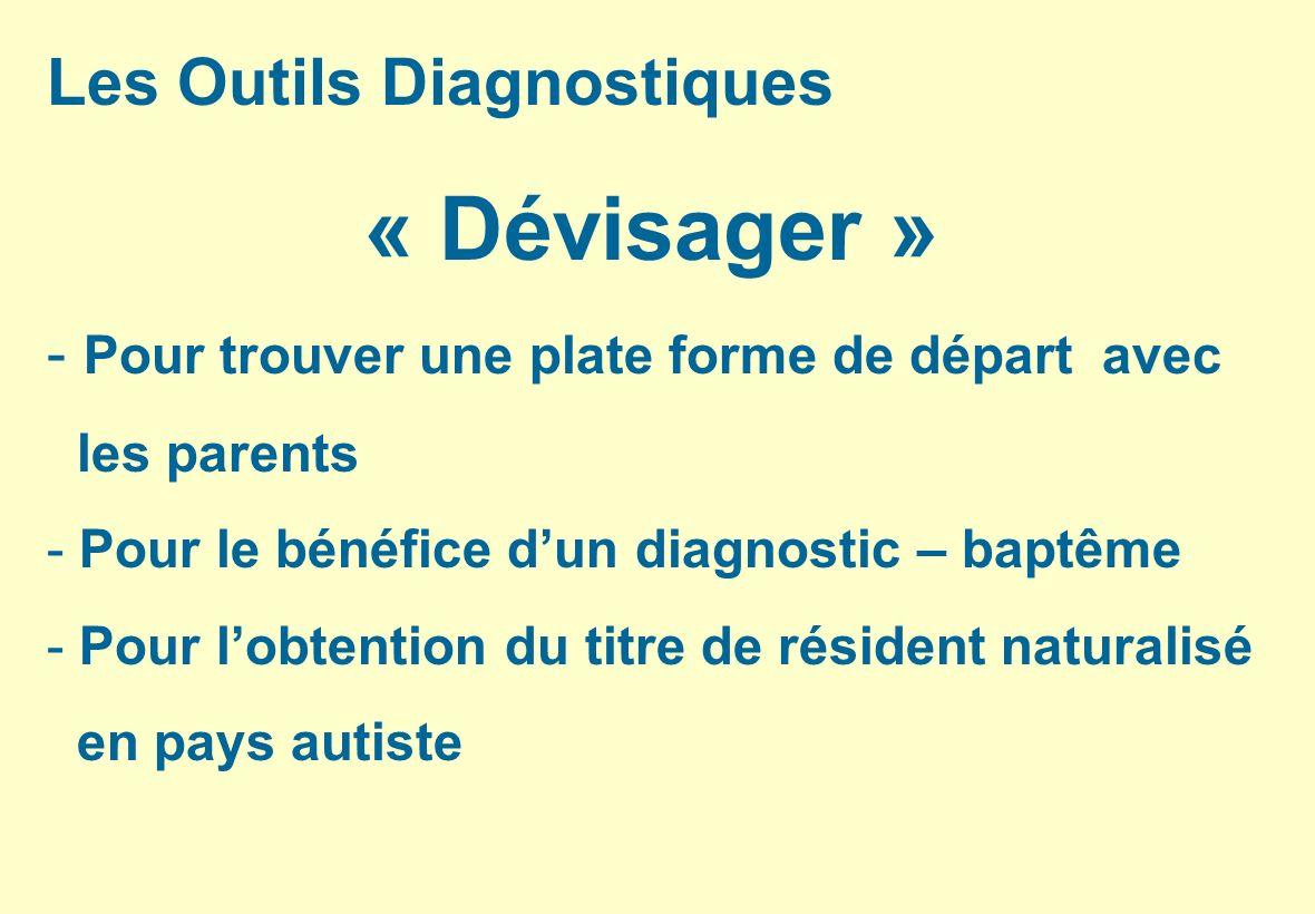 Les Outils Diagnostiques « Dévisager » - Pour trouver une plate forme de départ avec les parents - Pour le bénéfice dun diagnostic – baptême - Pour lo