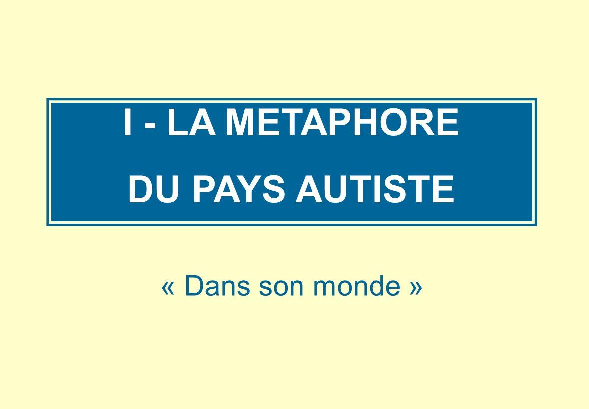 I - LA METAPHORE DU PAYS AUTISTE « Dans son monde »