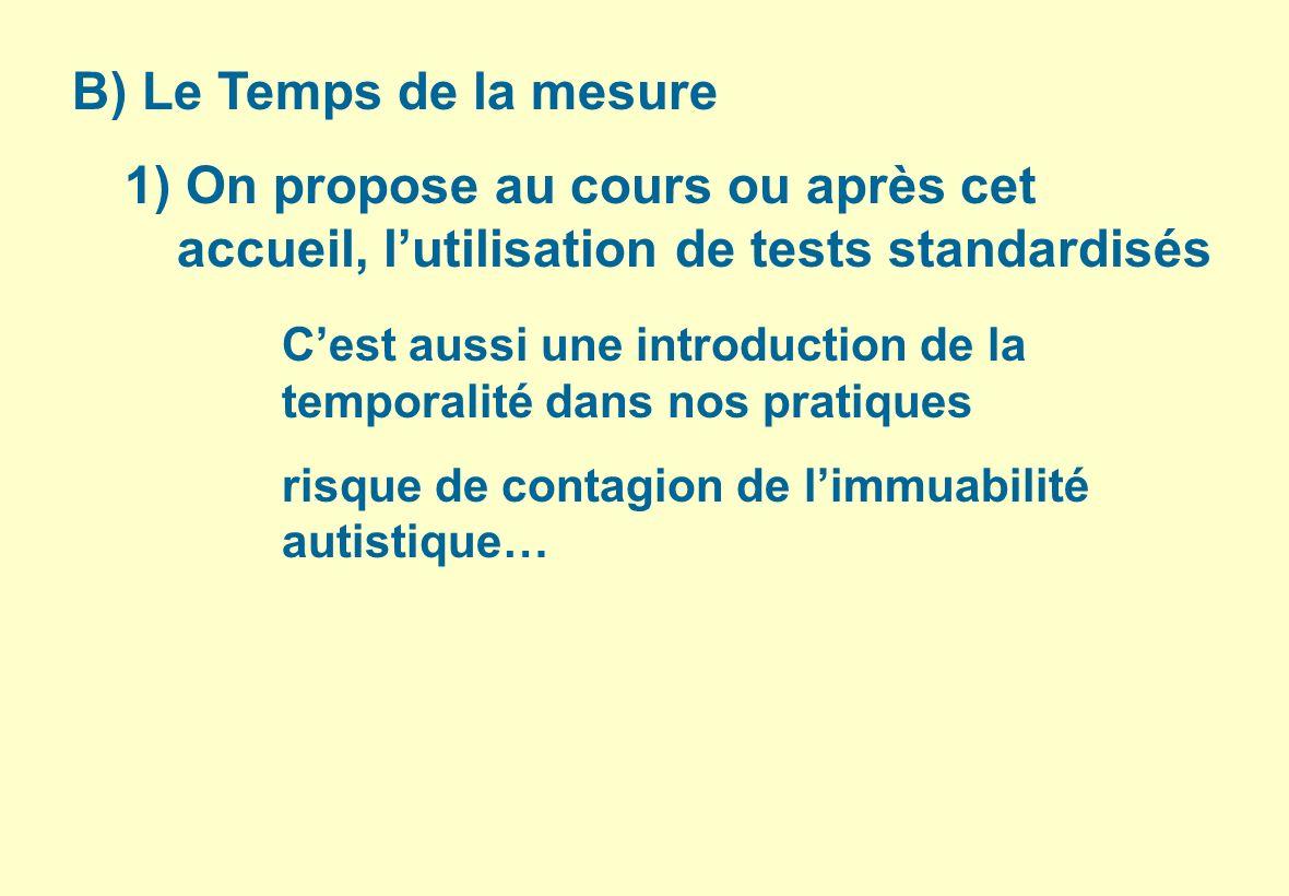 B) Le Temps de la mesure 1) On propose au cours ou après cet accueil, lutilisation de tests standardisés Cest aussi une introduction de la temporalité