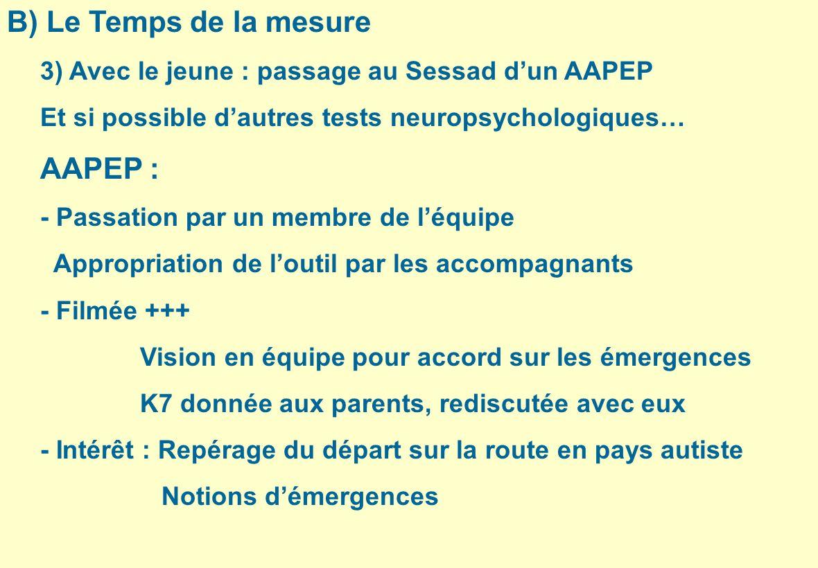 B) Le Temps de la mesure 3) Avec le jeune : passage au Sessad dun AAPEP Et si possible dautres tests neuropsychologiques… AAPEP : - Passation par un m