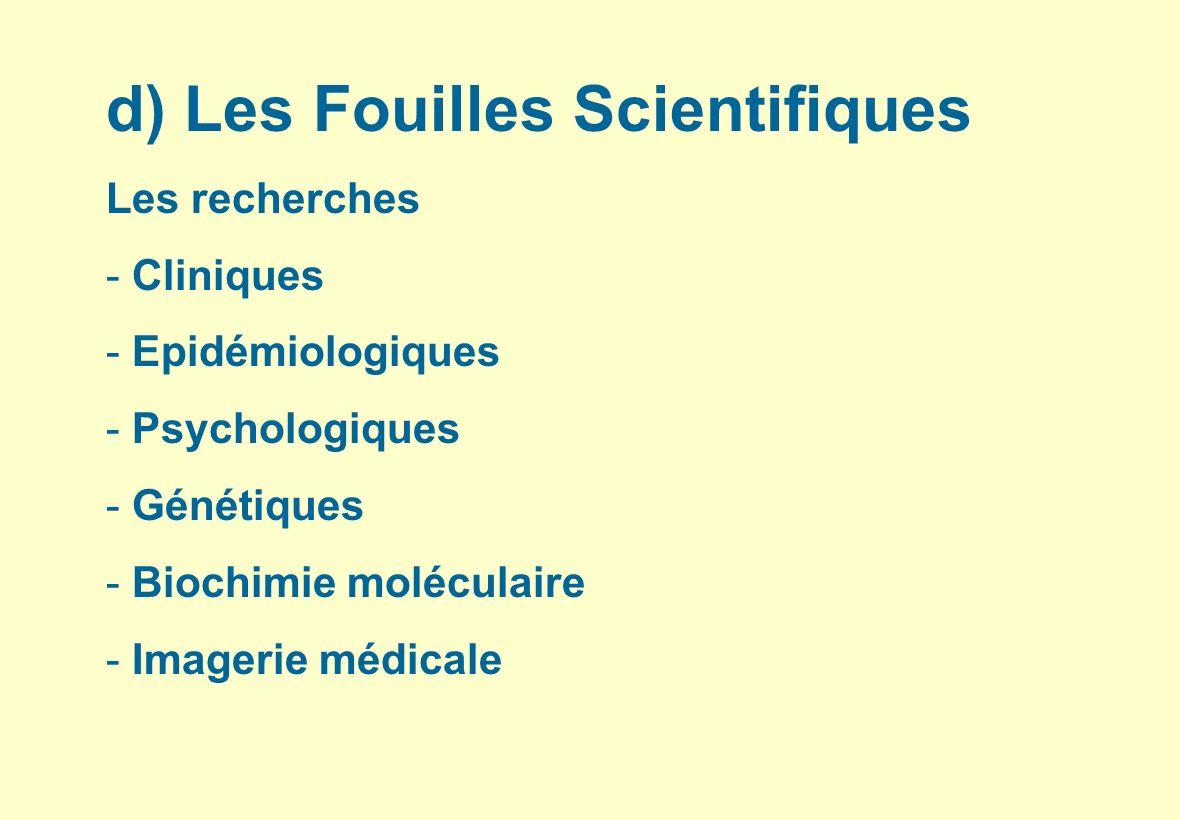 d) Les Fouilles Scientifiques Les recherches - Cliniques - Epidémiologiques - Psychologiques - Génétiques - Biochimie moléculaire - Imagerie médicale