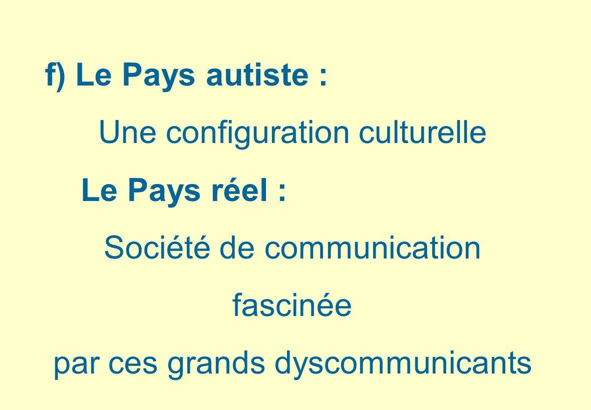 f) Le Pays autiste : Une configuration culturelle Le Pays réel : Société de communication fascinée par ces grands dyscommunicants