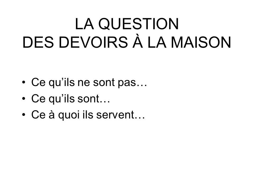 LA QUESTION DES DEVOIRS À LA MAISON Ce quils ne sont pas… Ce quils sont… Ce à quoi ils servent…