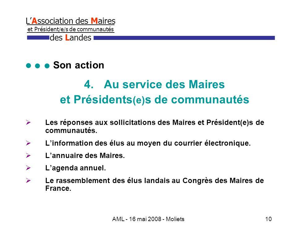 AML - 16 mai 2008 - Moliets10 LAssociation des Maires et Président / e / s de communautés des Landes Son action 4.Au service des Maires et Présidents (e) s de communautés Les réponses aux sollicitations des Maires et Président(e)s de communautés.