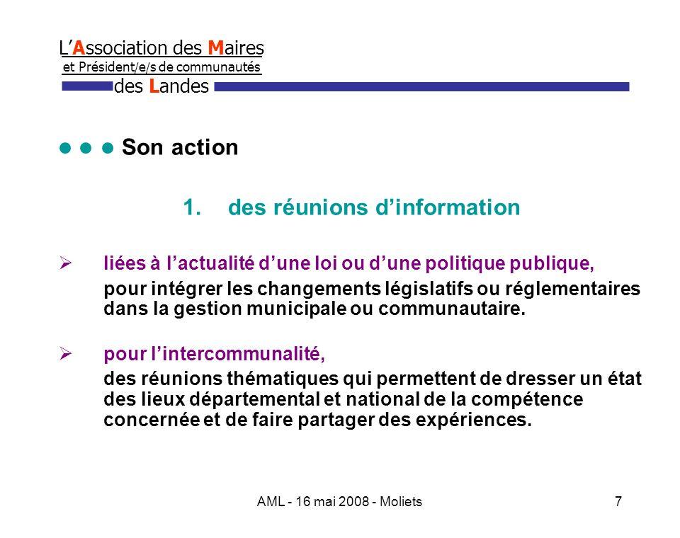 AML - 16 mai 2008 - Moliets7 LAssociation des Maires et Président / e / s de communautés des Landes Son action 1.des réunions dinformation liées à lactualité dune loi ou dune politique publique, pour intégrer les changements législatifs ou réglementaires dans la gestion municipale ou communautaire.