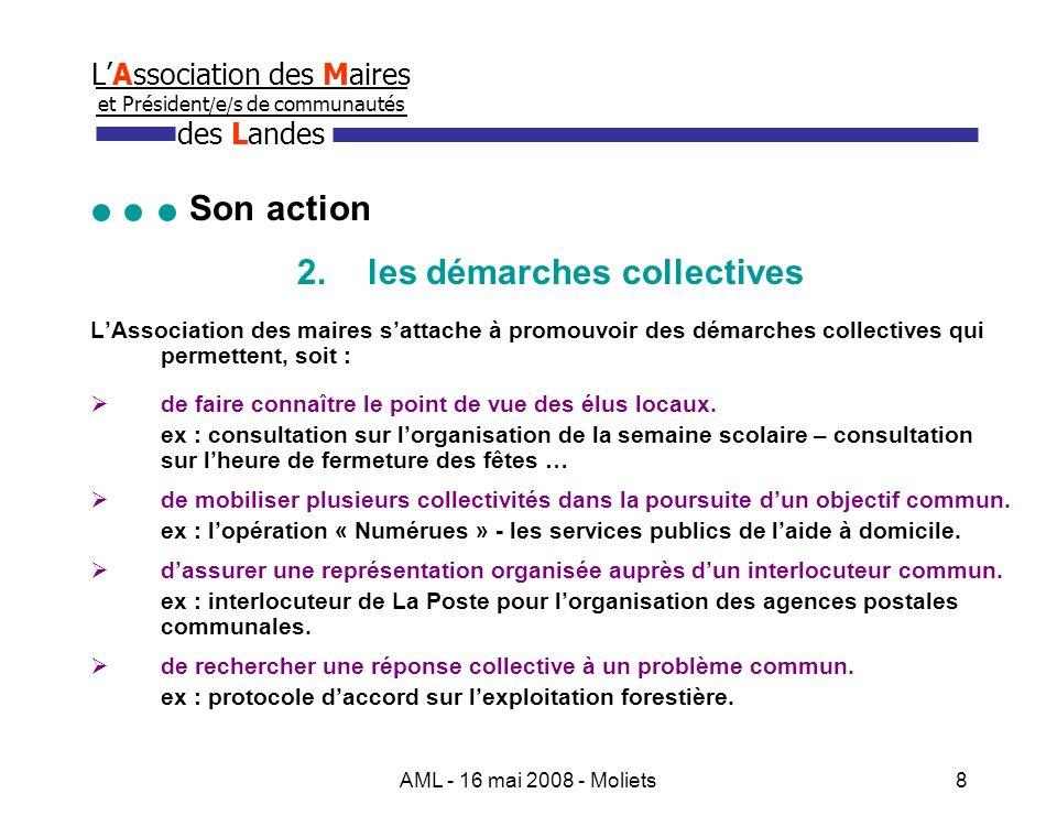 AML - 16 mai 2008 - Moliets9 LAssociation des Maires et Président / e / s de communautés des Landes Son action 3.les actions partenariales Pour démultiplier lefficacité de son action, lAssociation des Maires sassocie à dautres partenaires : Les services extérieurs de lEtat : DDE, DDA, DDJS, Inspection Académique, DDASS … Les partenaires de la Maison des Communes : Centre de Gestion, CNFPT, ALPI, ADACL.