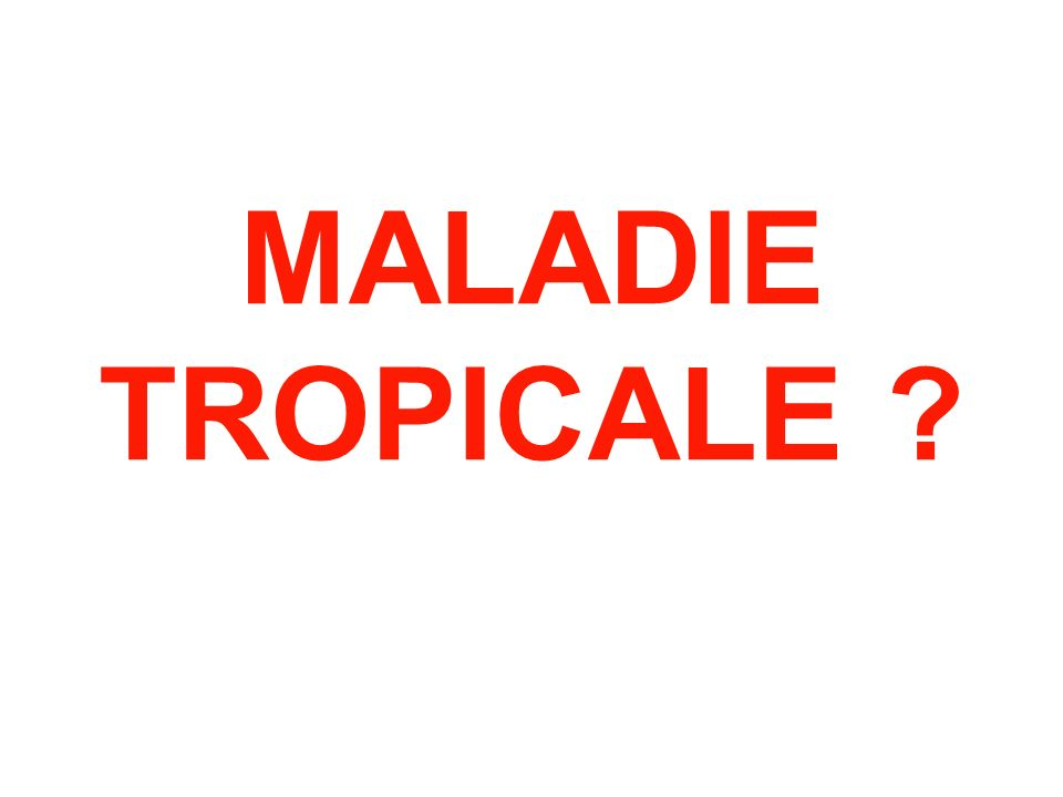MALADIE TROPICALE ?
