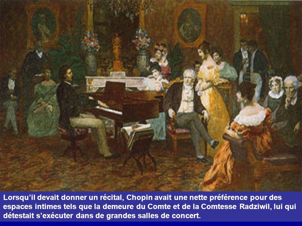 Lorsquil devait donner un récital, Chopin avait une nette préférence pour des espaces intimes tels que la demeure du Comte et de la Comtesse Radziwil, lui qui détestait sexécuter dans de grandes salles de concert.