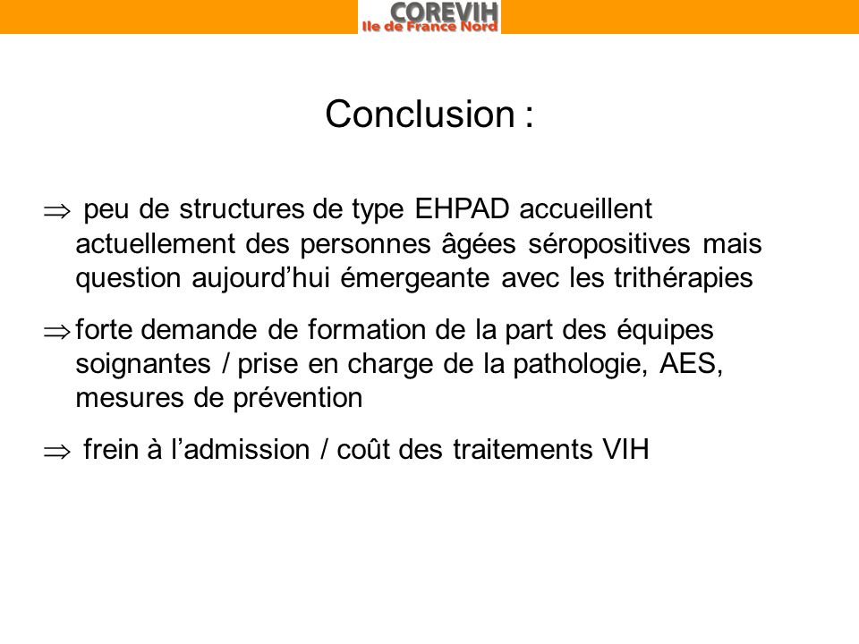 Conclusion : peu de structures de type EHPAD accueillent actuellement des personnes âgées séropositives mais question aujourdhui émergeante avec les trithérapies forte demande de formation de la part des équipes soignantes / prise en charge de la pathologie, AES, mesures de prévention frein à ladmission / coût des traitements VIH