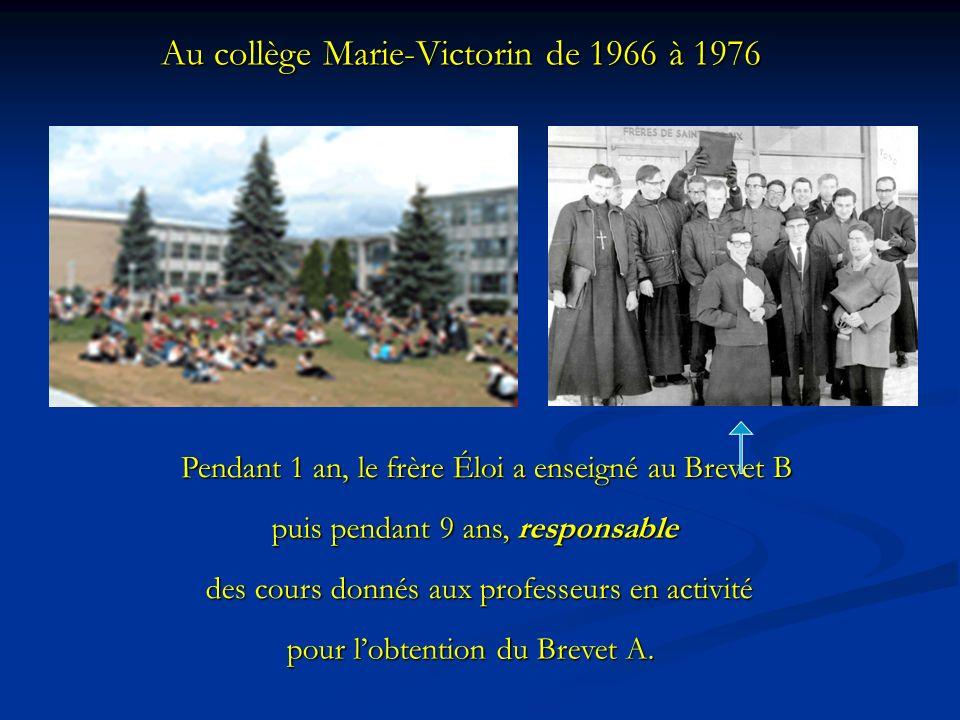 Au collège Marie-Victorin de 1966 à 1976 Pendant 1 an, le frère Éloi a enseigné au Brevet B Pendant 1 an, le frère Éloi a enseigné au Brevet B puis pendant 9 ans, responsable puis pendant 9 ans, responsable des cours donnés aux professeurs en activité des cours donnés aux professeurs en activité pour lobtention du Brevet A.
