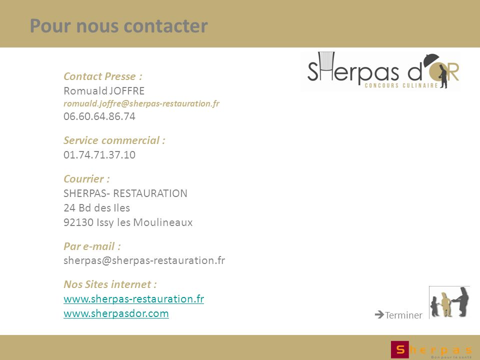 Pour nous contacter Terminer Contact Presse : Romuald JOFFRE romuald.joffre@sherpas-restauration.fr 06.60.64.86.74 Service commercial : 01.74.71.37.10 Courrier : SHERPAS- RESTAURATION 24 Bd des Iles 92130 Issy les Moulineaux Par e-mail : sherpas@sherpas-restauration.fr Nos Sites internet : www.sherpas-restauration.fr www.sherpasdor.com