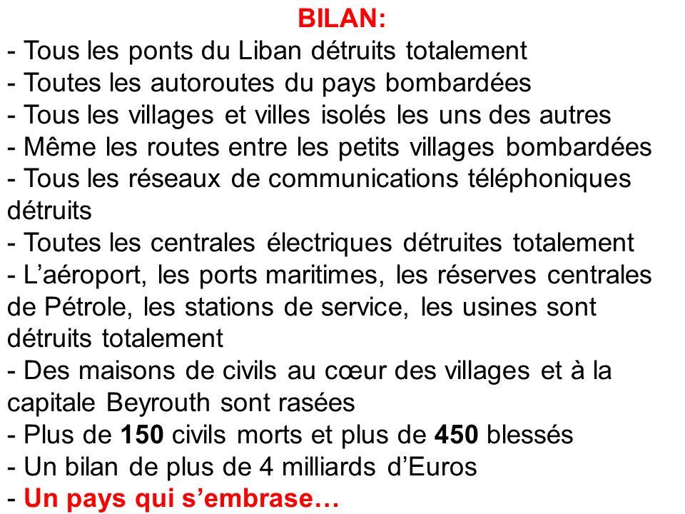 BILAN: - Tous les ponts du Liban détruits totalement - Toutes les autoroutes du pays bombardées - Tous les villages et villes isolés les uns des autres - Même les routes entre les petits villages bombardées - Tous les réseaux de communications téléphoniques détruits - Toutes les centrales électriques détruites totalement - Laéroport, les ports maritimes, les réserves centrales de Pétrole, les stations de service, les usines sont détruits totalement - Des maisons de civils au cœur des villages et à la capitale Beyrouth sont rasées - Plus de 150 civils morts et plus de 450 blessés - Un bilan de plus de 4 milliards dEuros - Un pays qui sembrase…
