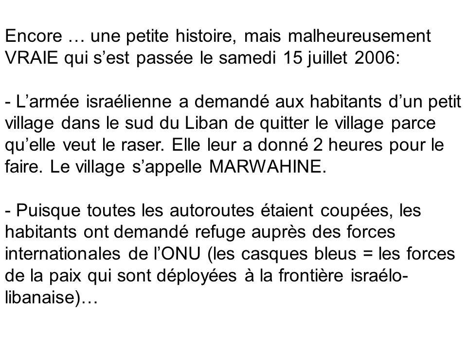 Encore … une petite histoire, mais malheureusement VRAIE qui sest passée le samedi 15 juillet 2006: - Larmée israélienne a demandé aux habitants dun petit village dans le sud du Liban de quitter le village parce quelle veut le raser.