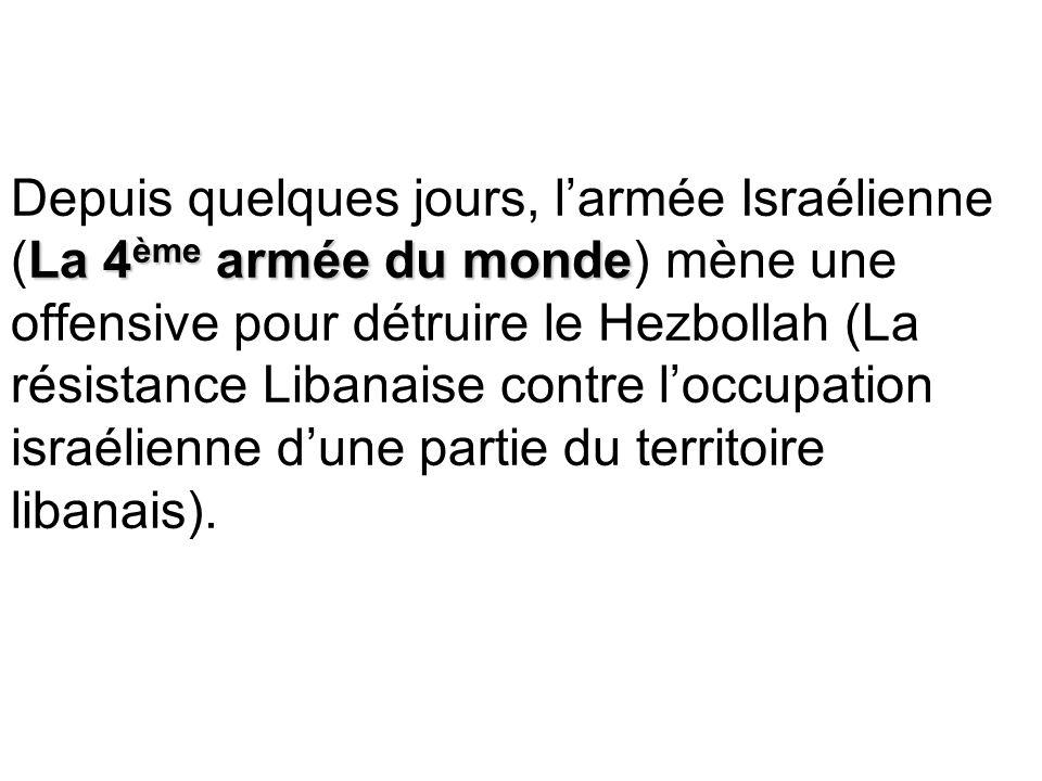 La 4 ème armée du monde Depuis quelques jours, larmée Israélienne (La 4 ème armée du monde) mène une offensive pour détruire le Hezbollah (La résistance Libanaise contre loccupation israélienne dune partie du territoire libanais).