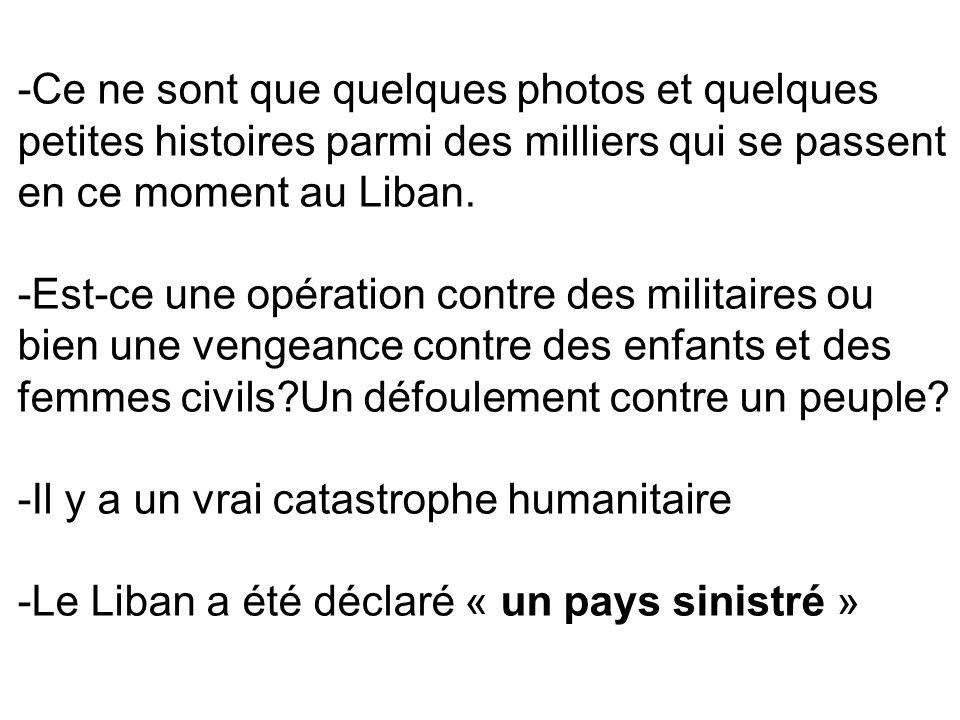-Ce ne sont que quelques photos et quelques petites histoires parmi des milliers qui se passent en ce moment au Liban. -Est-ce une opération contre de