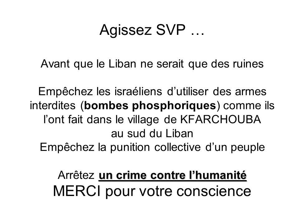 un crime contre lhumanité Agissez SVP … Avant que le Liban ne serait que des ruines Empêchez les israéliens dutiliser des armes interdites (bombes phosphoriques) comme ils lont fait dans le village de KFARCHOUBA au sud du Liban Empêchez la punition collective dun peuple Arrêtez un crime contre lhumanité MERCI pour votre conscience