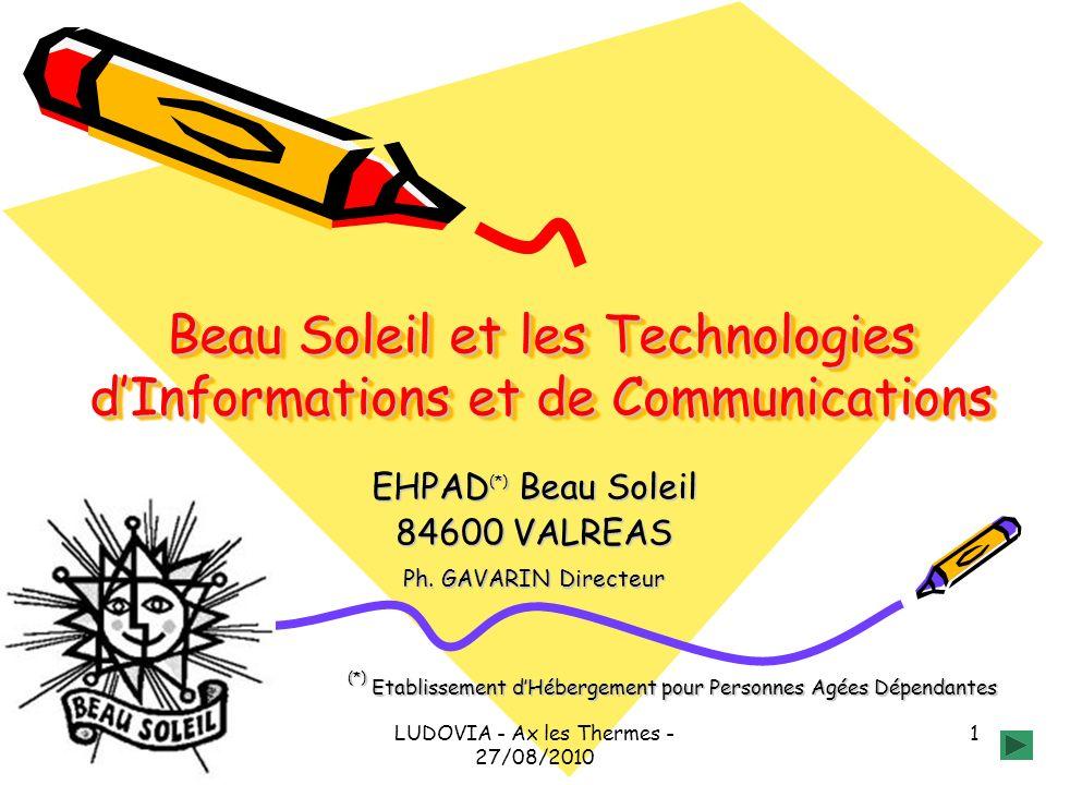 LUDOVIA - Ax les Thermes - 27/08/2010 1 Beau Soleil et les Technologies dInformations et de Communications EHPAD (*) Beau Soleil 84600 VALREAS Ph.