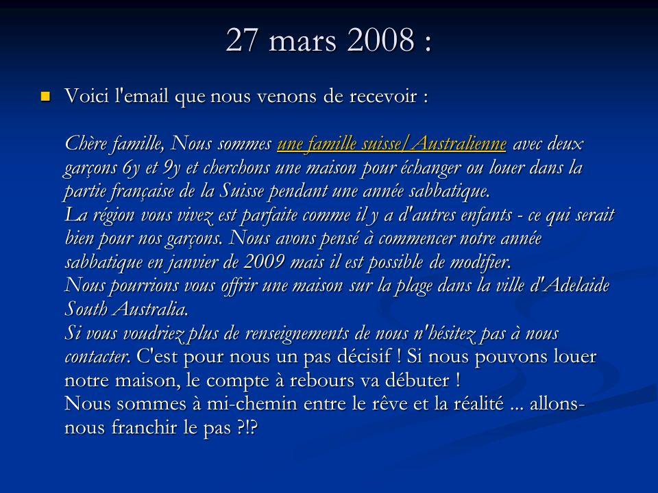 27 mars 2008 : Voici l email que nous venons de recevoir : Chère famille, Nous sommes une famille suisse/Australienne avec deux garçons 6y et 9y et cherchons une maison pour échanger ou louer dans la partie française de la Suisse pendant une année sabbatique.