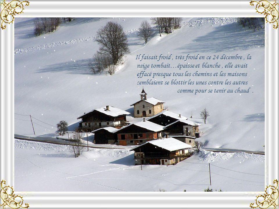 Il faisait froid, très froid en ce 24 décembre, la neige tombait…épaisse et blanche, elle avait effacé presque tous les chemins et les maisons semblaient se blottir les unes contre les autres comme pour se tenir au chaud.