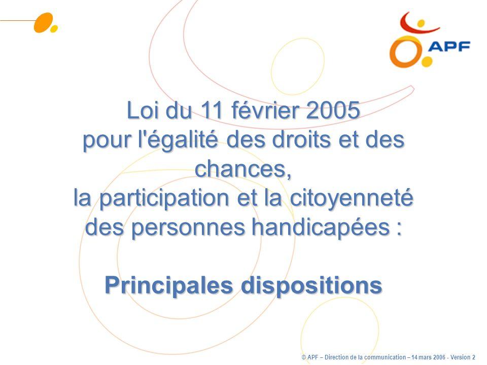 © APF – Direction de la communication – 14 mars 2006 - Version 2 Loi du 11 février 2005 pour l'égalité des droits et des chances, la participation et