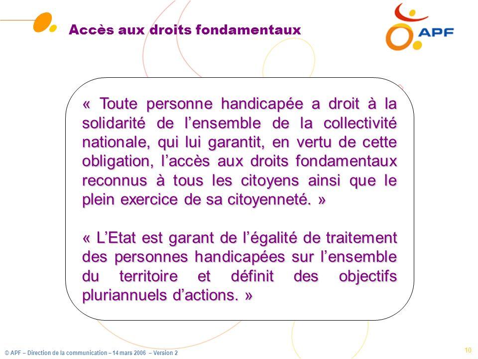 © APF – Direction de la communication – 14 mars 2006 – Version 2 10 Accès aux droits fondamentaux « Toute personne handicapée a droit à la solidarité