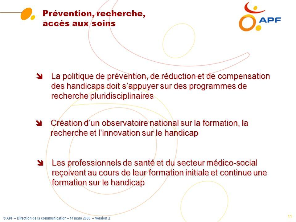 © APF – Direction de la communication – 14 mars 2006 – Version 2 11 Prévention, recherche, accès aux soins îLa politique de prévention, de réduction e