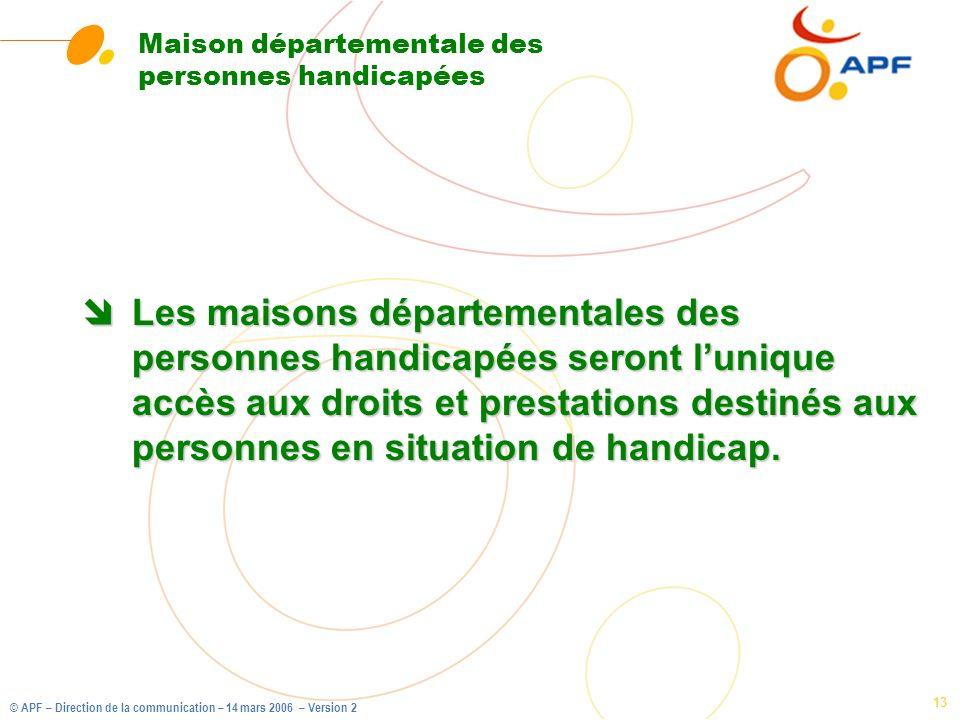 © APF – Direction de la communication – 14 mars 2006 – Version 2 13 Maison départementale des personnes handicapées îLes maisons départementales des p