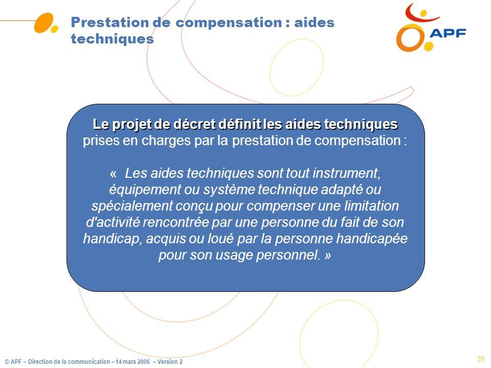 © APF – Direction de la communication – 14 mars 2006 – Version 2 35 Prestation de compensation : aides techniques Le projet de décret définit les aide