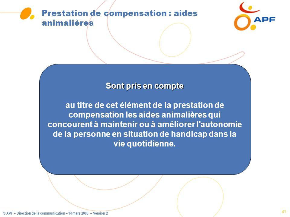 © APF – Direction de la communication – 14 mars 2006 – Version 2 41 Prestation de compensation : aides animalières Sont pris en compte au titre de cet