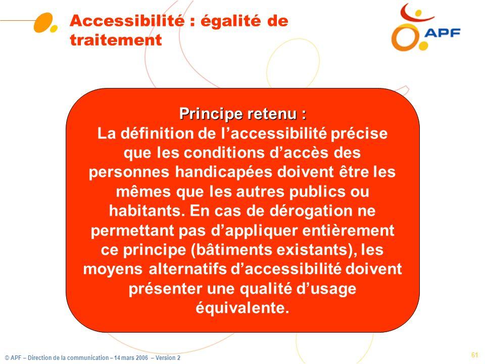 © APF – Direction de la communication – 14 mars 2006 – Version 2 61 Accessibilité : égalité de traitement Principe retenu : La définition de laccessib