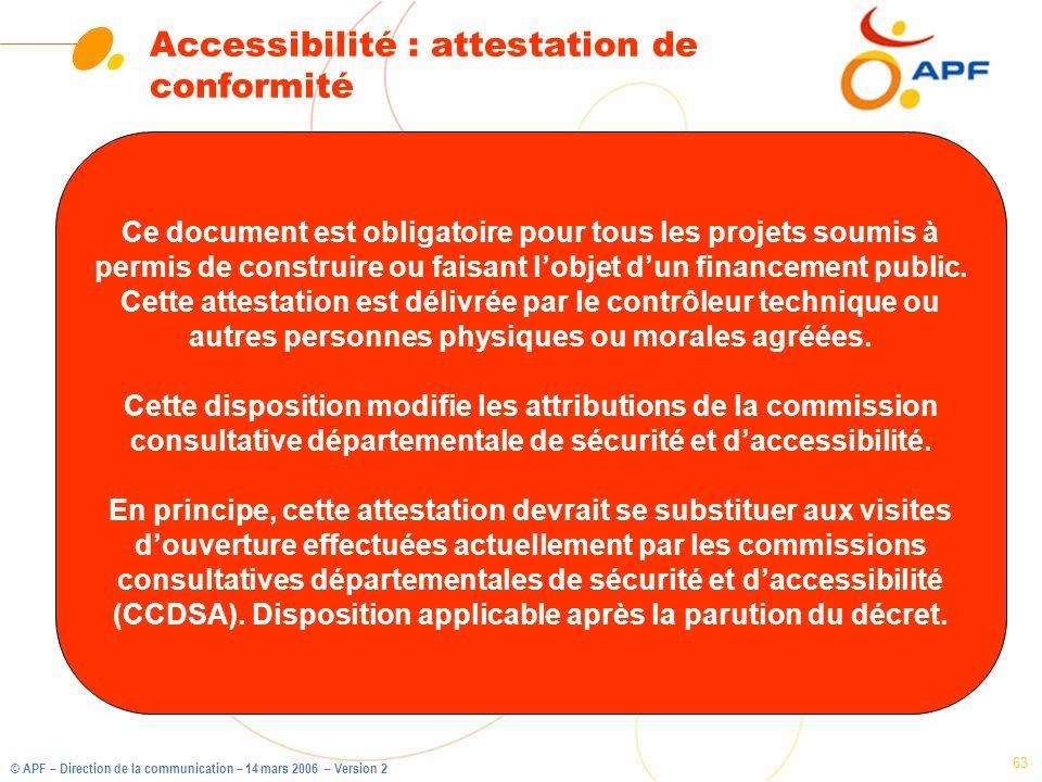 © APF – Direction de la communication – 14 mars 2006 – Version 2 63 Accessibilité : attestation de conformité Ce document est obligatoire pour tous le
